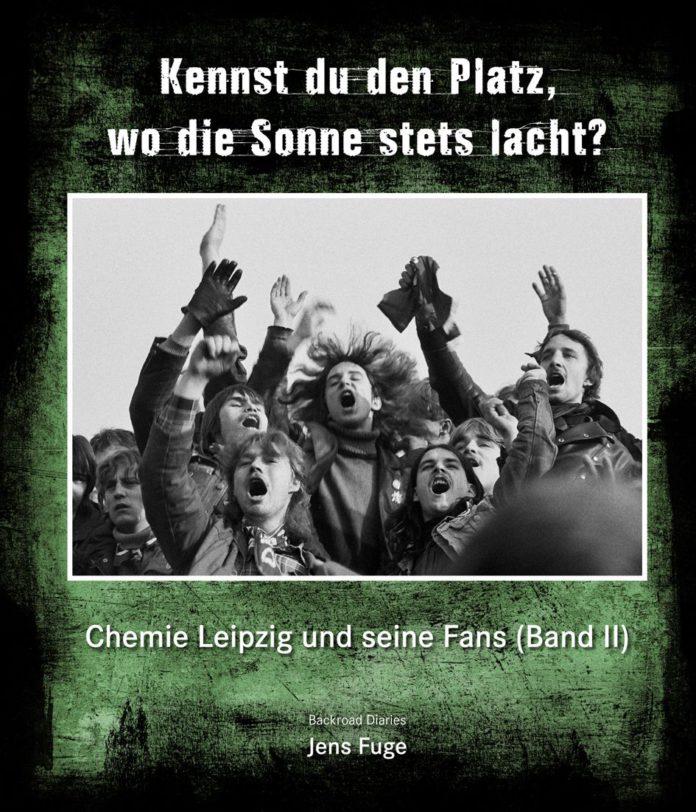 Jens Fuge: Kennst du den Platz, wo die Sonne stets lacht? Chemie Leipzig und seine Fans (Band II).